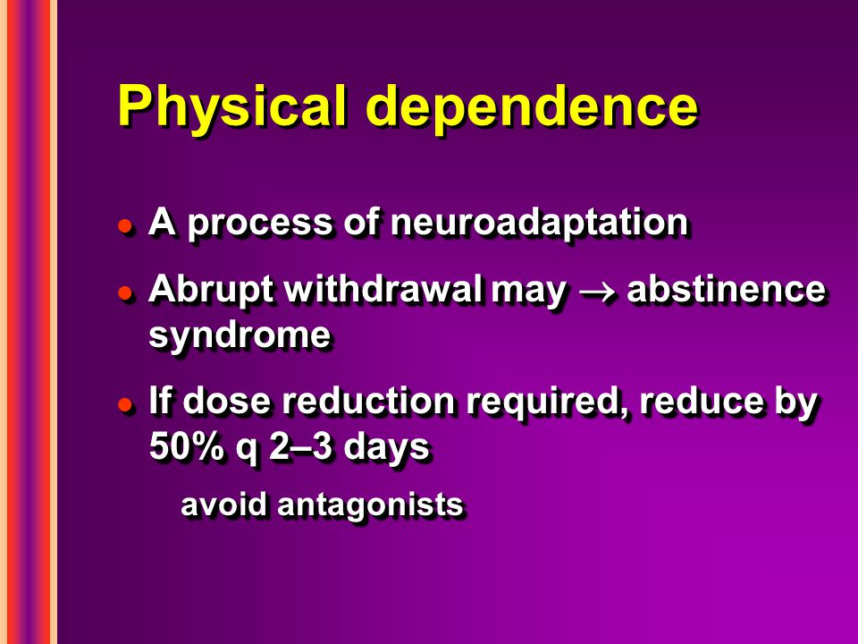 Physical dependence l A process of neuroadaptation l Abrupt withdrawal may  abstinence syndrome l If dose reduction required, reduce by 50% q 2–3 days avoid antagonists l A process of neuroadaptation l Abrupt withdrawal may  abstinence syndrome l If dose reduction required, reduce by 50% q 2–3 days avoid antagonists