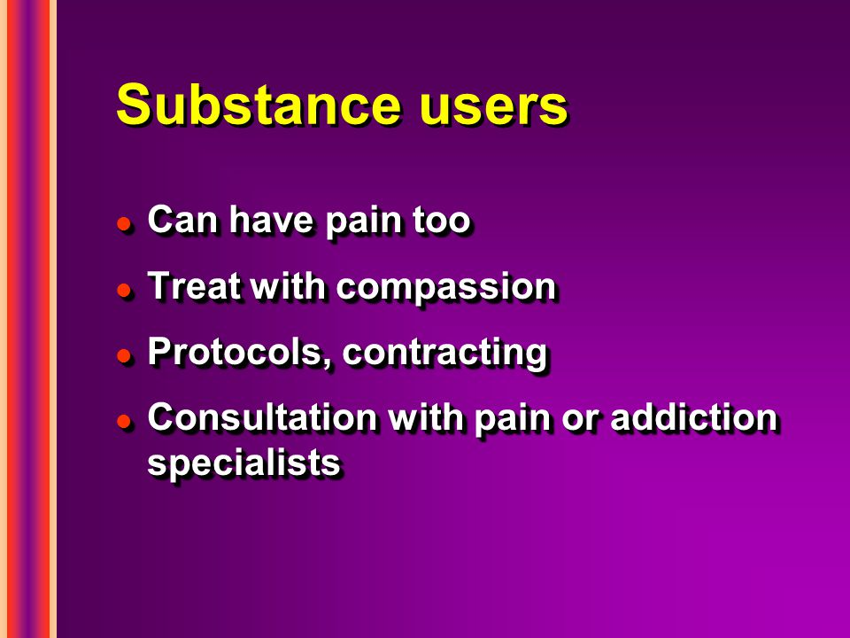 Substance users l Can have pain too l Treat with compassion l Protocols, contracting l Consultation with pain or addiction specialists l Can have pain too l Treat with compassion l Protocols, contracting l Consultation with pain or addiction specialists