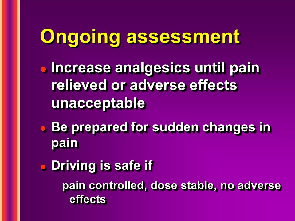 Ongoing assessment l Increase analgesics until pain relieved or adverse effects unacceptable l Be prepared for sudden changes in pain l Driving is safe if pain controlled, dose stable, no adverse effects l Increase analgesics until pain relieved or adverse effects unacceptable l Be prepared for sudden changes in pain l Driving is safe if pain controlled, dose stable, no adverse effects