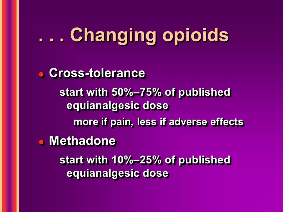 ... Changing opioids l Cross-tolerance start with 50%–75% of published equianalgesic dose more if pain, less if adverse effects l Methadone start with