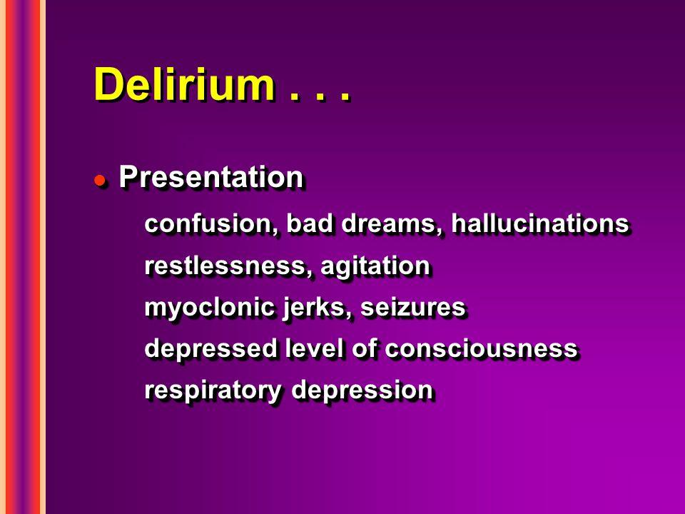 Delirium... l Presentation confusion, bad dreams, hallucinations restlessness, agitation myoclonic jerks, seizures depressed level of consciousness re