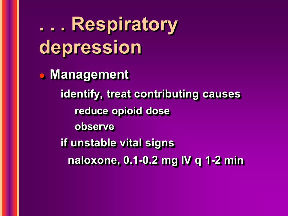 ... Respiratory depression l Management identify, treat contributing causes reduce opioid dose observe if unstable vital signs naloxone, 0.1-0.2 mg IV