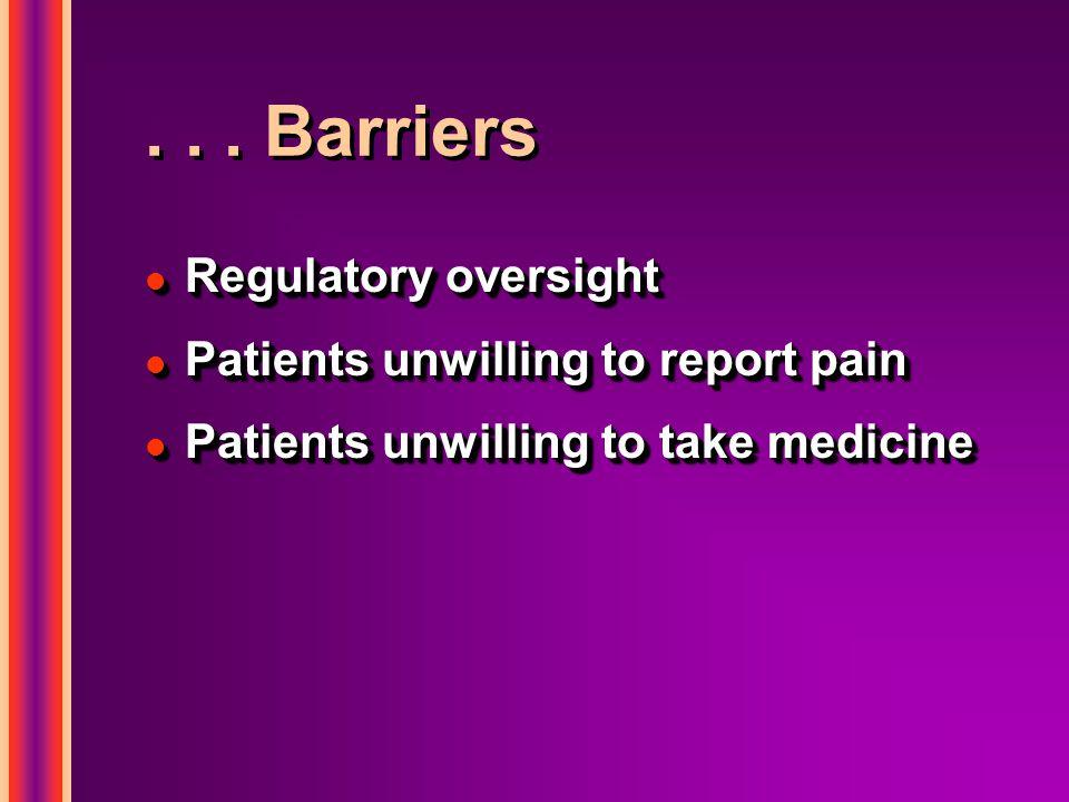 ... Barriers l Regulatory oversight l Patients unwilling to report pain l Patients unwilling to take medicine l Regulatory oversight l Patients unwill