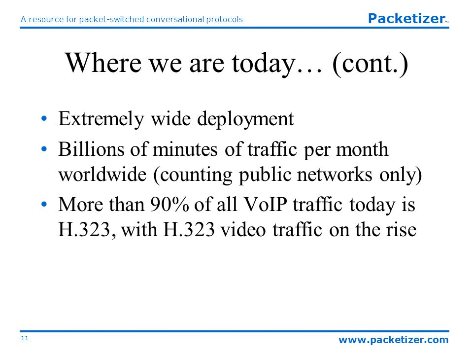 www.packetizer.com A resource for packet-switched conversational protocols 11 Packetizer TM Where we are today… (cont.) Extremely wide deployment Billions of minutes of traffic per month worldwide (counting public networks only) More than 90% of all VoIP traffic today is H.323, with H.323 video traffic on the rise