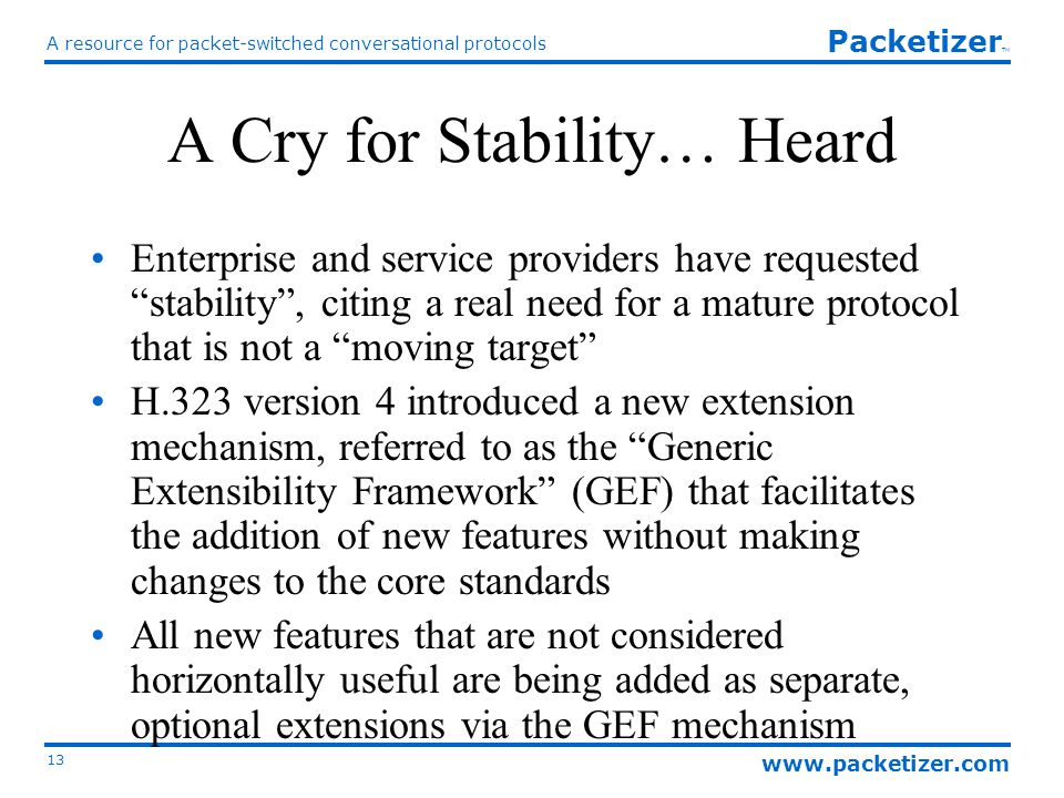 www.packetizer.com A resource for packet-switched conversational protocols 13 Packetizer TM A Cry for Stability… Heard Enterprise and service providers have requested stability , citing a real need for a mature protocol that is not a moving target H.323 version 4 introduced a new extension mechanism, referred to as the Generic Extensibility Framework (GEF) that facilitates the addition of new features without making changes to the core standards All new features that are not considered horizontally useful are being added as separate, optional extensions via the GEF mechanism