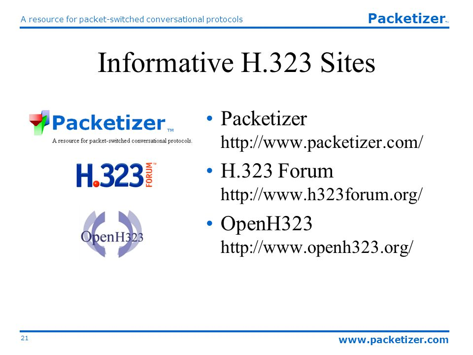 www.packetizer.com A resource for packet-switched conversational protocols 21 Packetizer TM Informative H.323 Sites Packetizer http://www.packetizer.com/ H.323 Forum http://www.h323forum.org/ OpenH323 http://www.openh323.org/