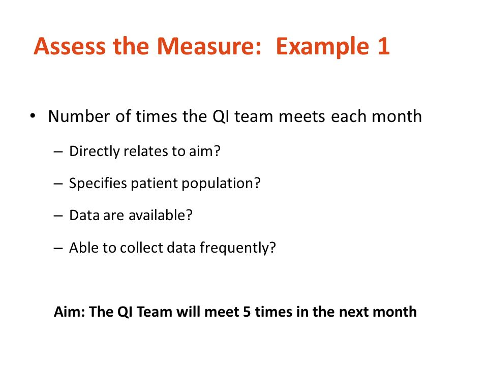 Assess the Measure: Example 1 Number of times the QI team meets each month – Directly relates to aim? – Specifies patient population? – Data are avail
