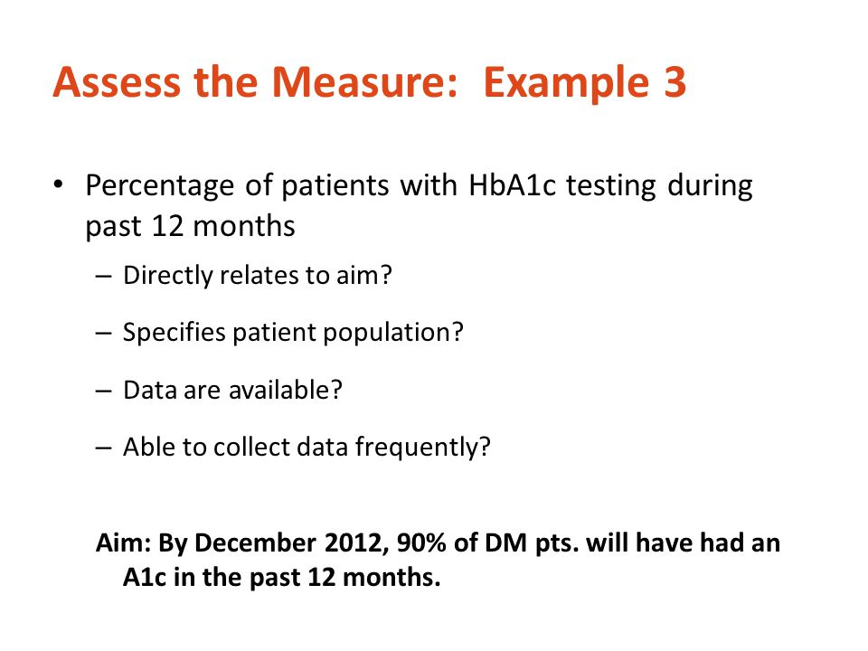 Assess the Measure: Example 3 Percentage of patients with HbA1c testing during past 12 months – Directly relates to aim? – Specifies patient populatio