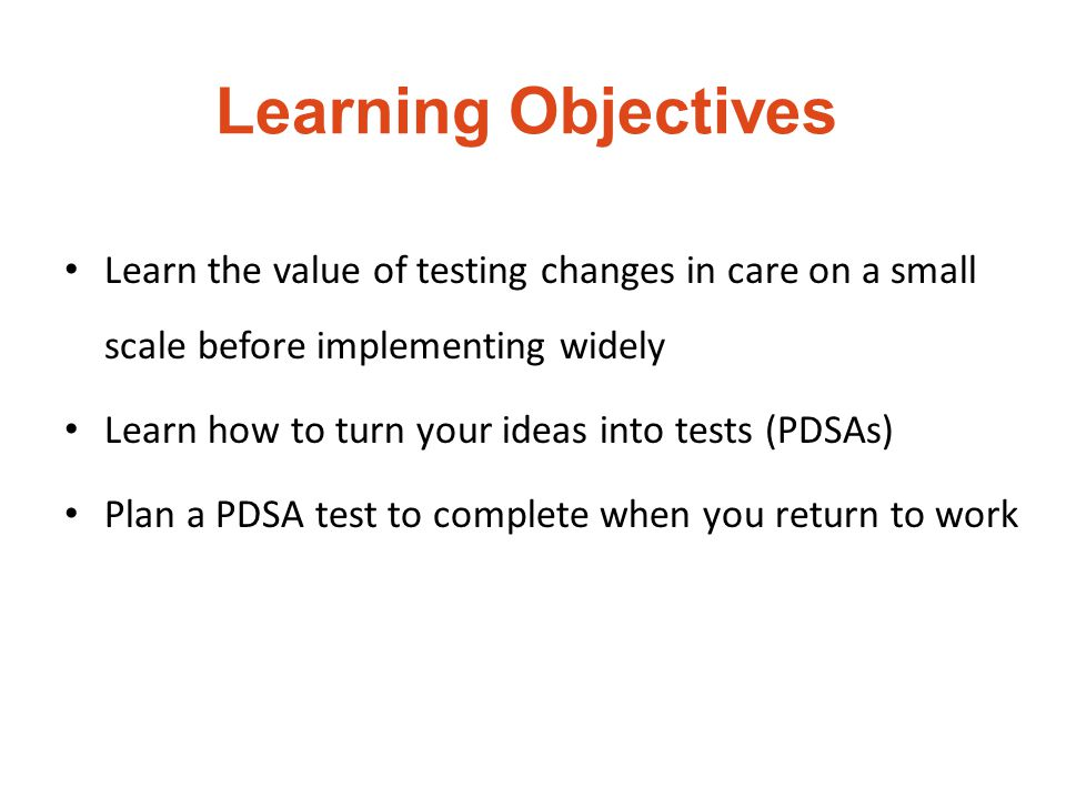 Learning Objectives Learn the value of testing changes in care on a small scale before implementing widely Learn how to turn your ideas into tests (PD