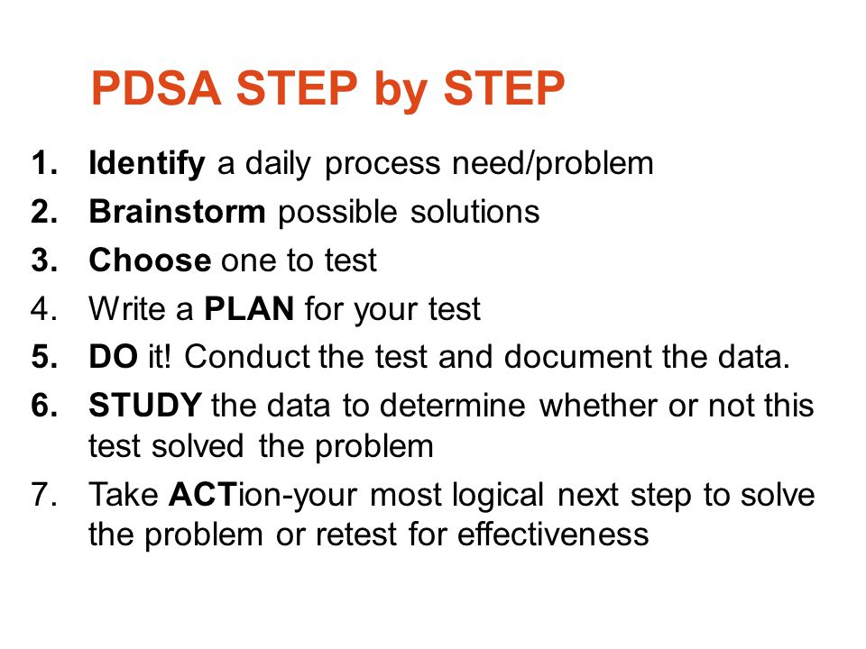 PDSA STEP by STEP 1.Identify a daily process need/problem 2.Brainstorm possible solutions 3.Choose one to test 4.Write a PLAN for your test 5.DO it! C