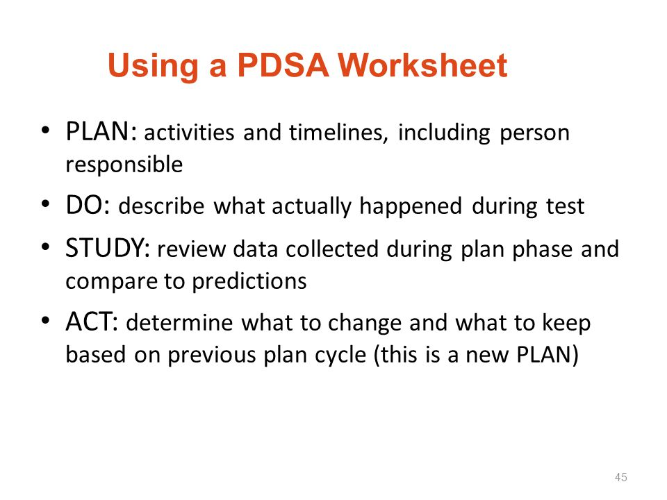 Using a PDSA Worksheet PLAN: activities and timelines, including person responsible DO: describe what actually happened during test STUDY: review data