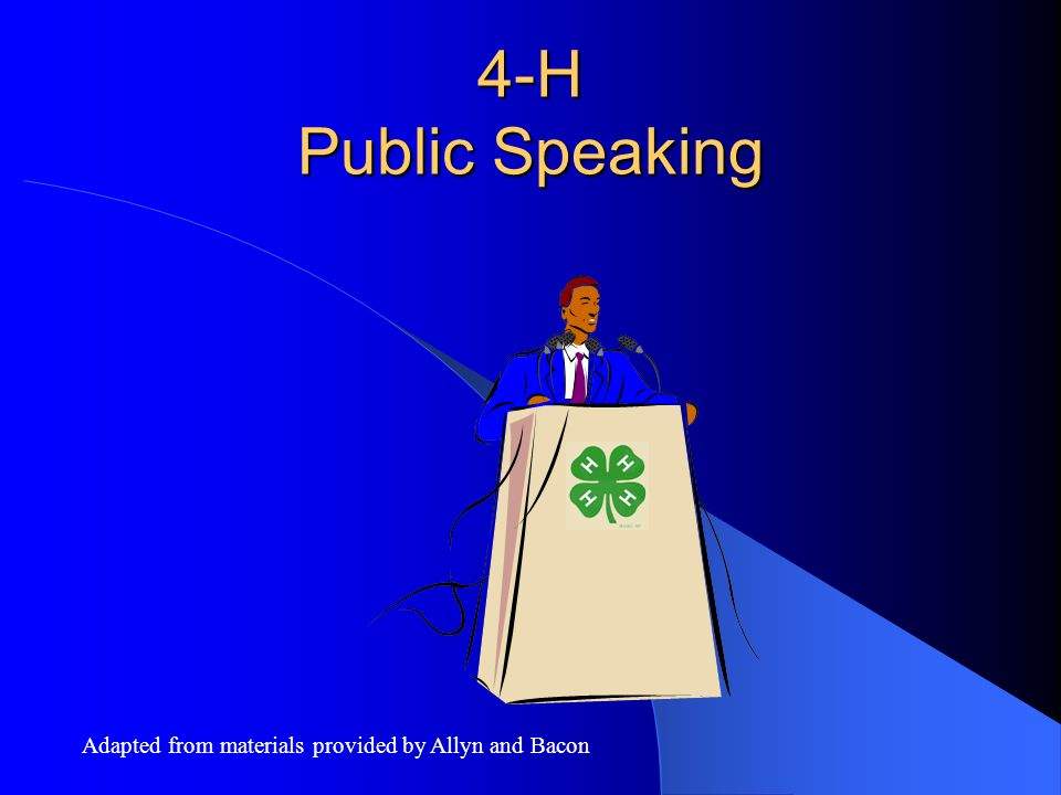 4-H Public Speaking Adapted from materials provided by Allyn and Bacon