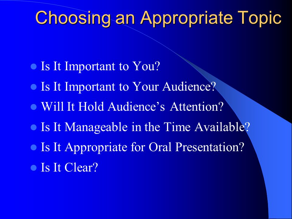 Choosing an Appropriate Topic Is It Important to You? Is It Important to Your Audience? Will It Hold Audience's Attention? Is It Manageable in the Tim
