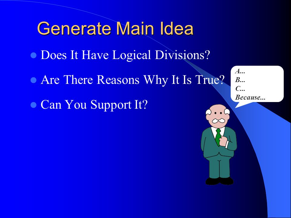 Generate Main Idea Does It Have Logical Divisions? Are There Reasons Why It Is True? Can You Support It? A... B... C... Because...
