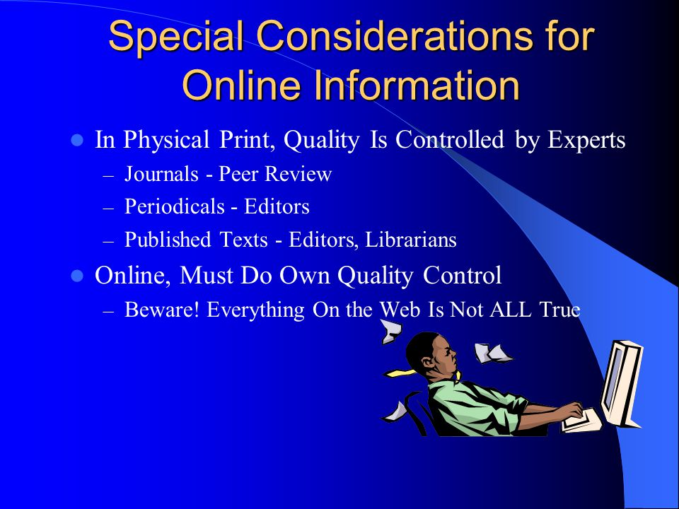 Special Considerations for Online Information In Physical Print, Quality Is Controlled by Experts – Journals - Peer Review – Periodicals - Editors – P