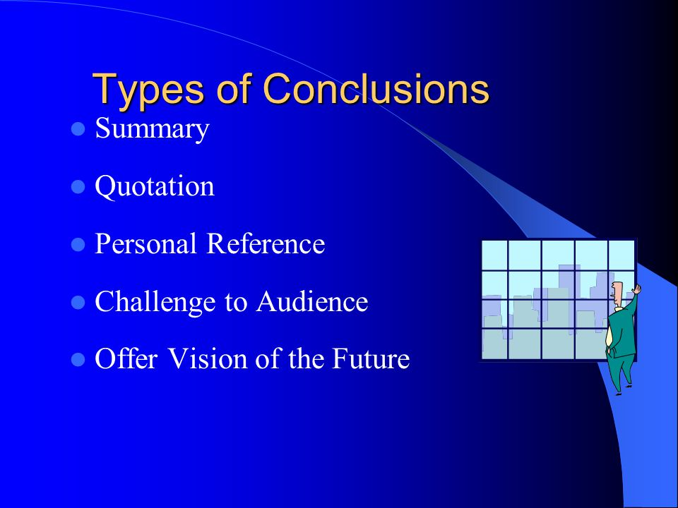 Types of Conclusions Summary Quotation Personal Reference Challenge to Audience Offer Vision of the Future