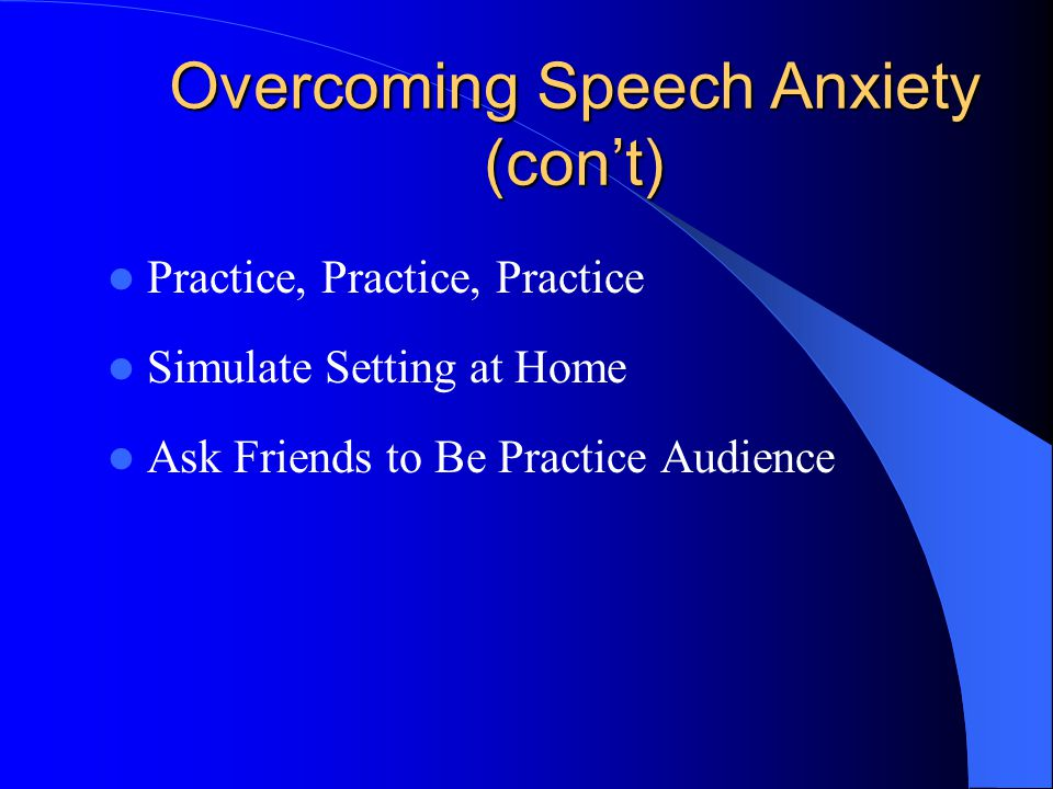 Overcoming Speech Anxiety (con't) Practice, Practice, Practice Simulate Setting at Home Ask Friends to Be Practice Audience