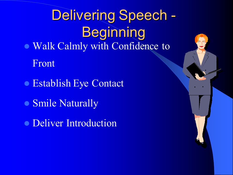 Delivering Speech - Beginning Walk Calmly with Confidence to Front Establish Eye Contact Smile Naturally Deliver Introduction
