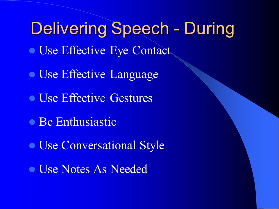 Delivering Speech - During Use Effective Eye Contact Use Effective Language Use Effective Gestures Be Enthusiastic Use Conversational Style Use Notes