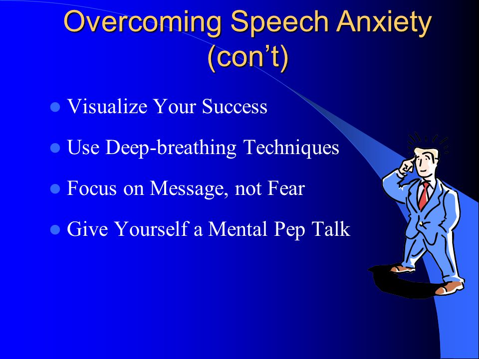 Overcoming Speech Anxiety (con't) Visualize Your Success Use Deep-breathing Techniques Focus on Message, not Fear Give Yourself a Mental Pep Talk