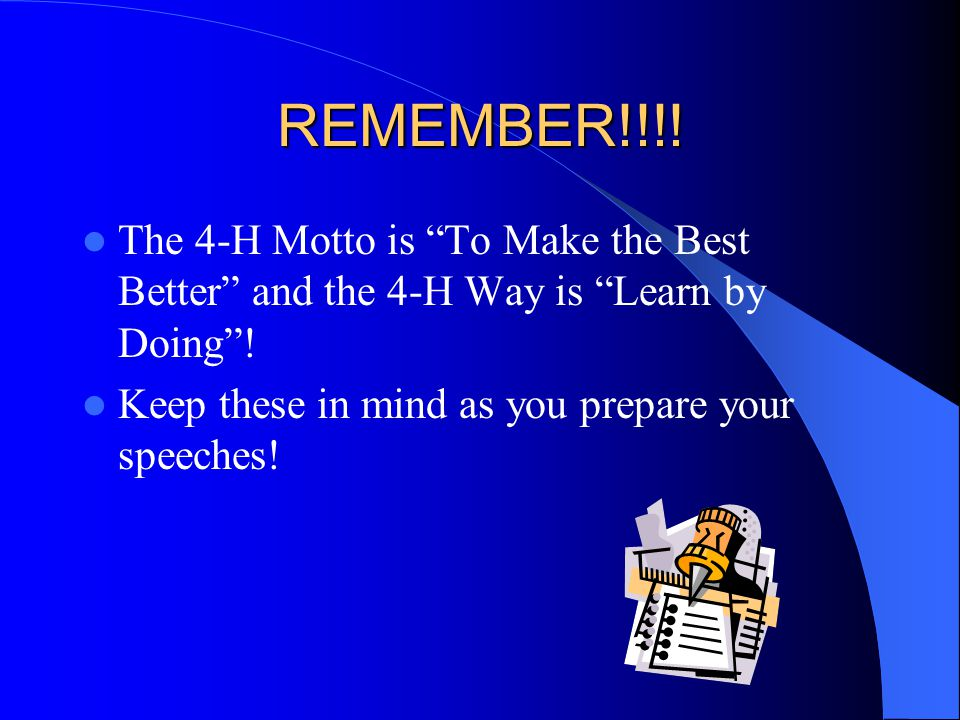 "REMEMBER!!!! The 4-H Motto is ""To Make the Best Better"" and the 4-H Way is ""Learn by Doing""! Keep these in mind as you prepare your speeches!"