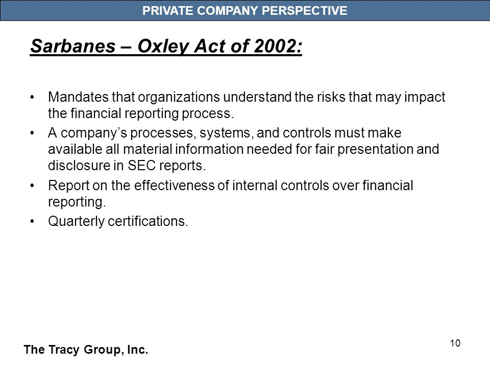 10 PRIVATE COMPANY PERSPECTIVE Sarbanes – Oxley Act of 2002: Mandates that organizations understand the risks that may impact the financial reporting process.