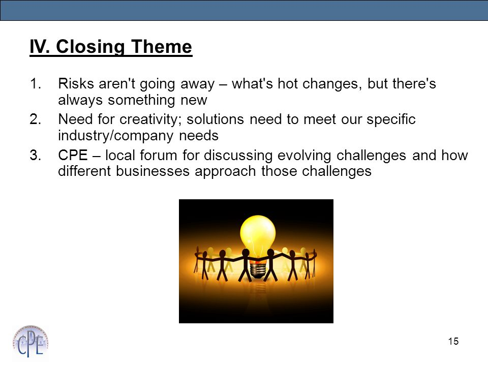 15 1.Risks aren t going away – what s hot changes, but there s always something new 2.Need for creativity; solutions need to meet our specific industry/company needs 3.CPE – local forum for discussing evolving challenges and how different businesses approach those challenges IV.
