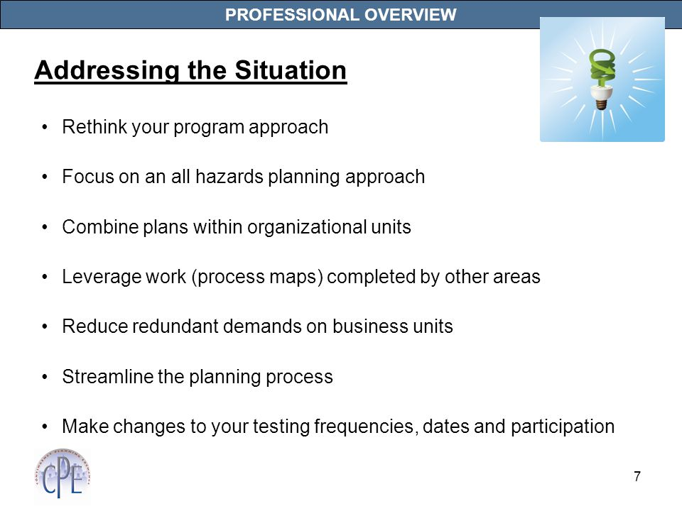 7 PROFESSIONAL OVERVIEW Rethink your program approach Focus on an all hazards planning approach Combine plans within organizational units Leverage work (process maps) completed by other areas Reduce redundant demands on business units Streamline the planning process Make changes to your testing frequencies, dates and participation Addressing the Situation