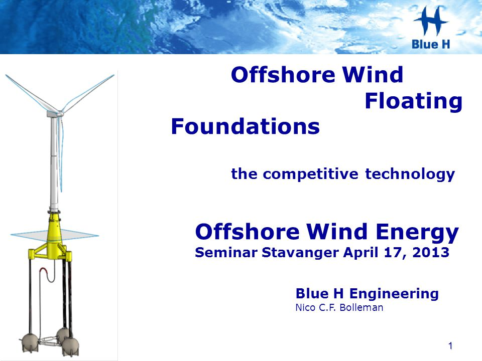 Blue H Engineering Nico C.F. Bolleman Offshore Wind Energy Seminar Stavanger April 17, 2013 Offshore Wind Floating Foundations the competitive technol