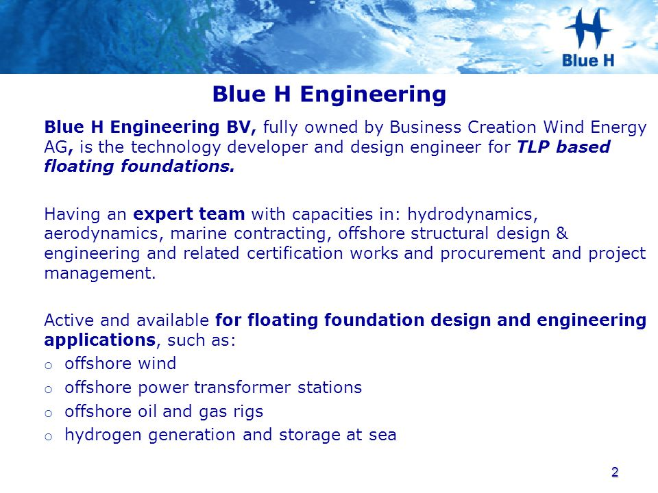 Blue H Engineering Blue H Engineering BV, fully owned by Business Creation Wind Energy AG, is the technology developer and design engineer for TLP bas