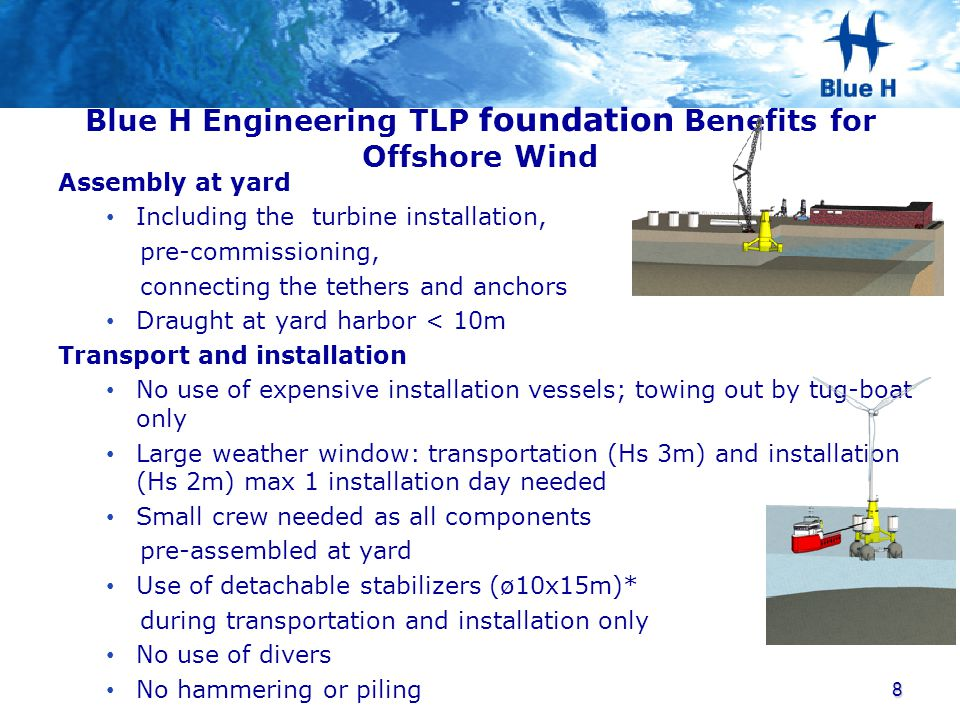 Blue H Engineering TLP foundation benefits for Offshore Wind Maintenance Inspective and preventive maintenance within the wind turbine sequence Return shipment for major repair Decommissioning Complete decommissioning as a reversed installation and transportation process, this includes removal of anchors.