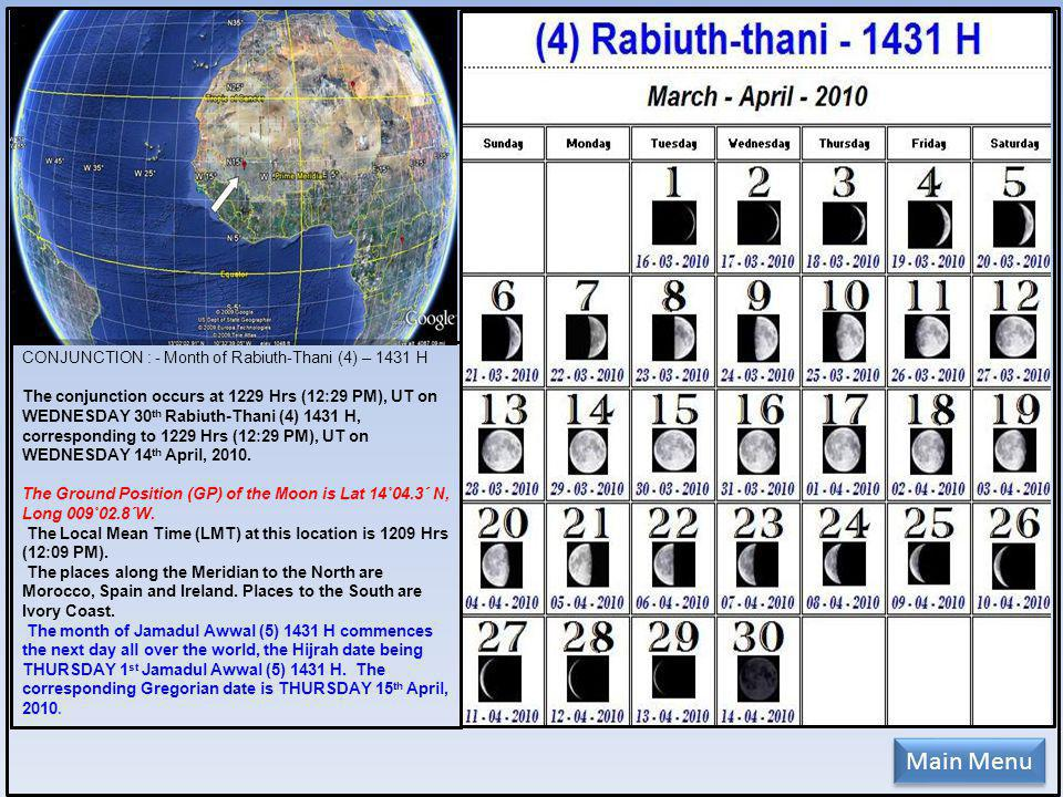 CONJUNCTION : - Month of Rabiuth-Thani (4) – 1431 H The conjunction occurs at 1229 Hrs (12:29 PM), UT on WEDNESDAY 30 th Rabiuth-Thani (4) 1431 H, corresponding to 1229 Hrs (12:29 PM), UT on WEDNESDAY 14 th April, 2010.