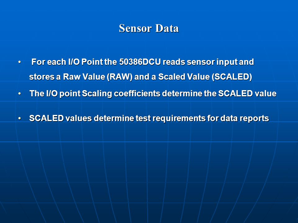 Sensor Data For each I/O Point the 50386DCU reads sensor input and stores a Raw Value (RAW) and a Scaled Value (SCALED) For each I/O Point the 50386DCU reads sensor input and stores a Raw Value (RAW) and a Scaled Value (SCALED) The I/O point Scaling coefficients determine the SCALED valueThe I/O point Scaling coefficients determine the SCALED value SCALED values determine test requirements for data reportsSCALED values determine test requirements for data reports
