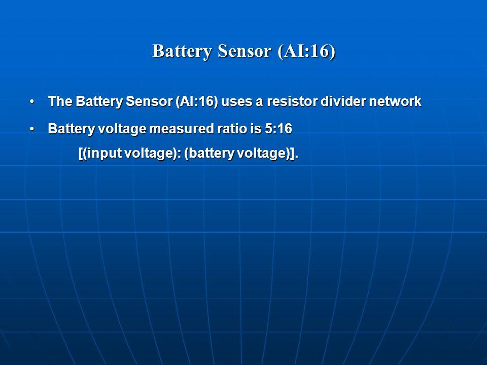 Battery Sensor (AI:16) The Battery Sensor (AI:16) uses a resistor divider networkThe Battery Sensor (AI:16) uses a resistor divider network Battery voltage measured ratio is 5:16 [(input voltage): (battery voltage)].Battery voltage measured ratio is 5:16 [(input voltage): (battery voltage)].