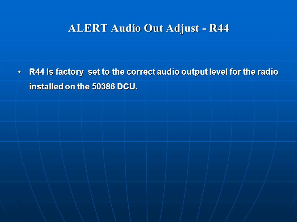ALERT Audio Out Adjust - R44 R44 Is factory set to the correct audio output level for the radio installed on the 50386 DCU.R44 Is factory set to the correct audio output level for the radio installed on the 50386 DCU.