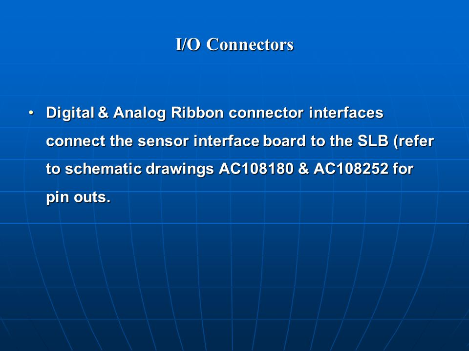 I/O Connectors Digital & Analog Ribbon connector interfaces connect the sensor interface board to the SLB (refer to schematic drawings AC108180 & AC108252 for pin outs.Digital & Analog Ribbon connector interfaces connect the sensor interface board to the SLB (refer to schematic drawings AC108180 & AC108252 for pin outs.