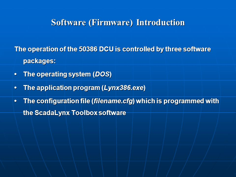 Software (Firmware) Introduction The operation of the 50386 DCU is controlled by three software packages: The operating system (DOS)The operating system (DOS) The application program (Lynx386.exe)The application program (Lynx386.exe) The configuration file (filename.cfg) which is programmed with the ScadaLynx Toolbox softwareThe configuration file (filename.cfg) which is programmed with the ScadaLynx Toolbox software