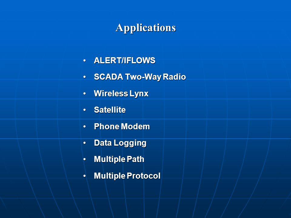 Applications ALERT/IFLOWSALERT/IFLOWS SCADA Two-Way RadioSCADA Two-Way Radio Wireless LynxWireless Lynx SatelliteSatellite Phone ModemPhone Modem Data LoggingData Logging Multiple PathMultiple Path Multiple ProtocolMultiple Protocol