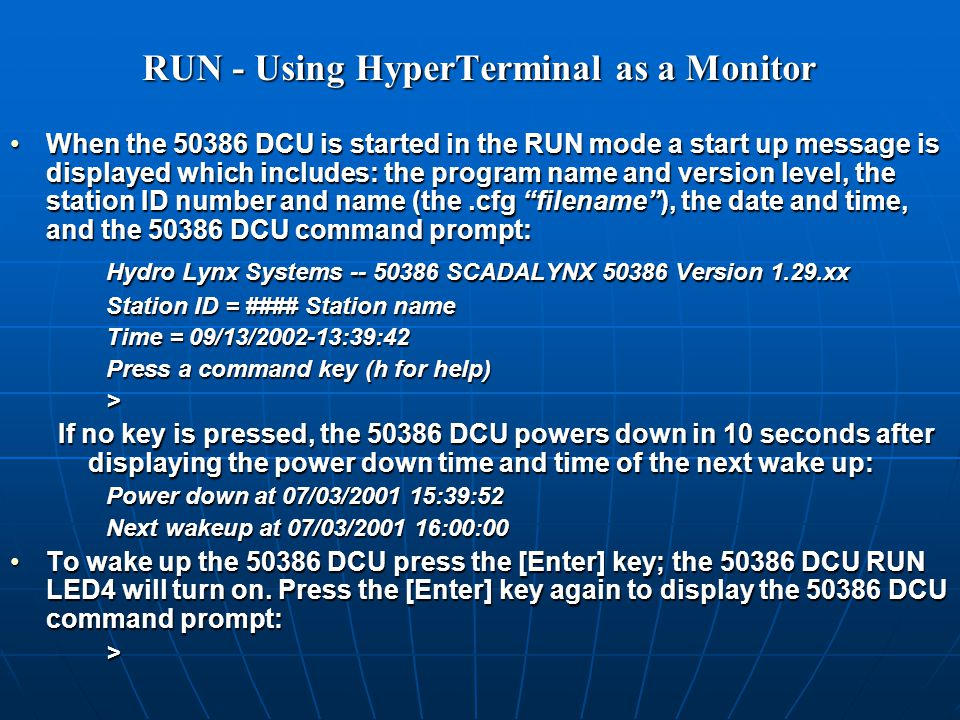 RUN - Using HyperTerminal as a Monitor When the 50386 DCU is started in the RUN mode a start up message is displayed which includes: the program name and version level, the station ID number and name (the.cfg filename ), the date and time, and the 50386 DCU command prompt:When the 50386 DCU is started in the RUN mode a start up message is displayed which includes: the program name and version level, the station ID number and name (the.cfg filename ), the date and time, and the 50386 DCU command prompt: Hydro Lynx Systems -- 50386 SCADALYNX 50386 Version 1.29.xx Station ID = #### Station name Time = 09/13/2002-13:39:42 Press a command key (h for help) > If no key is pressed, the 50386 DCU powers down in 10 seconds after displaying the power down time and time of the next wake up: Power down at 07/03/2001 15:39:52 Next wakeup at 07/03/2001 16:00:00 To wake up the 50386 DCU press the [Enter] key; the 50386 DCU RUN LED4 will turn on.