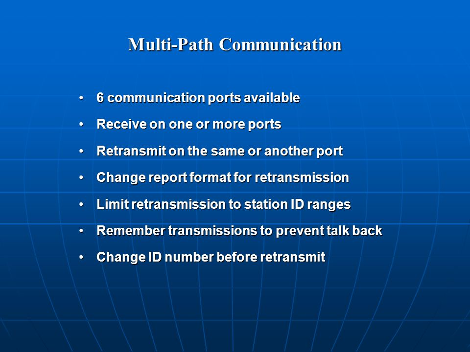 Multi-Path Communication 6 communication ports available6 communication ports available Receive on one or more portsReceive on one or more ports Retransmit on the same or another portRetransmit on the same or another port Change report format for retransmissionChange report format for retransmission Limit retransmission to station ID rangesLimit retransmission to station ID ranges Remember transmissions to prevent talk backRemember transmissions to prevent talk back Change ID number before retransmitChange ID number before retransmit