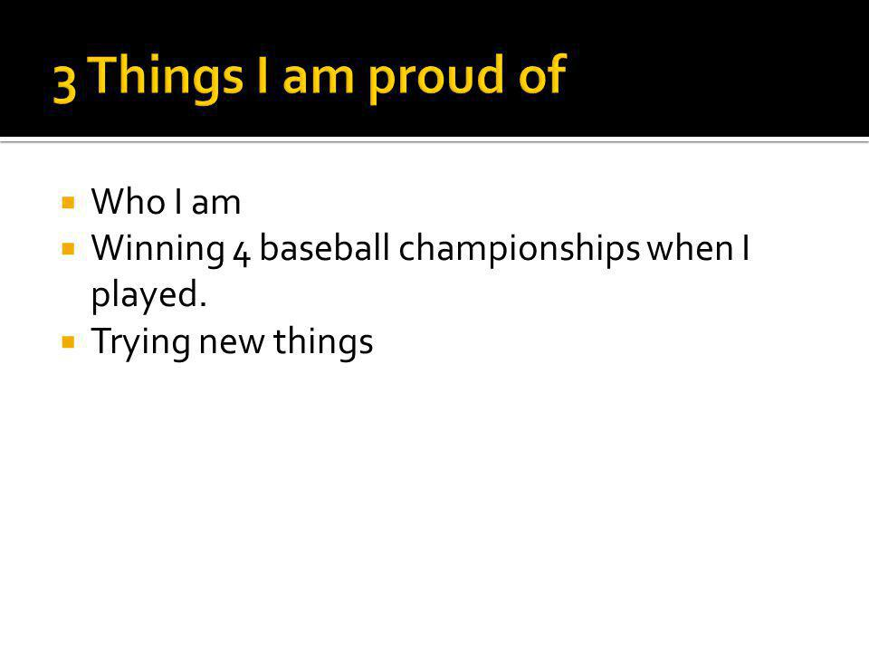  Who I am  Winning 4 baseball championships when I played.  Trying new things