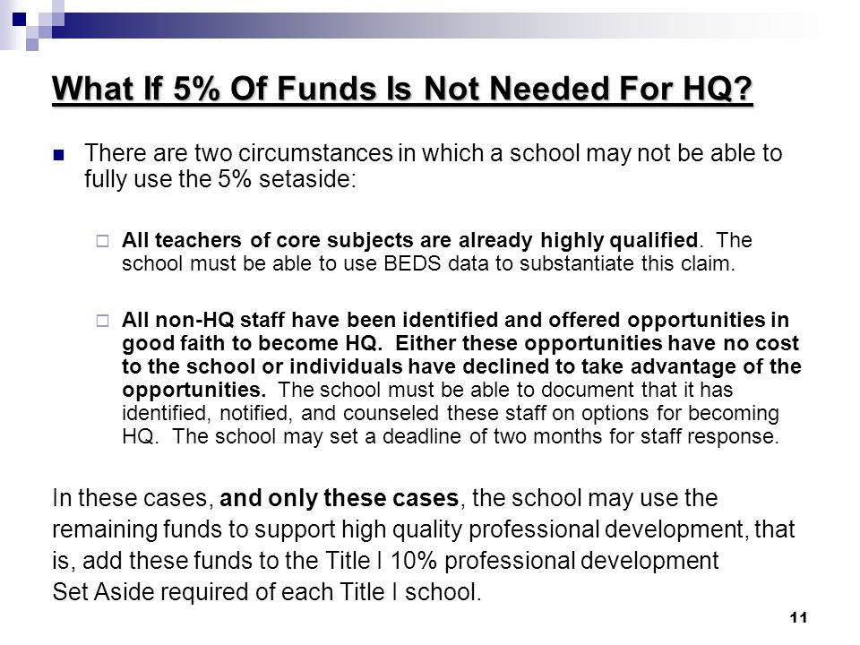 11 What If 5% Of Funds Is Not Needed For HQ? There are two circumstances in which a school may not be able to fully use the 5% setaside:  All teacher