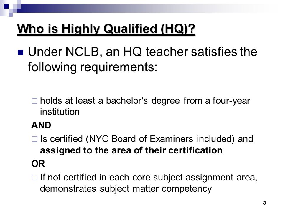 3 Who is Highly Qualified (HQ)? Under NCLB, an HQ teacher satisfies the following requirements:  holds at least a bachelor's degree from a four-year