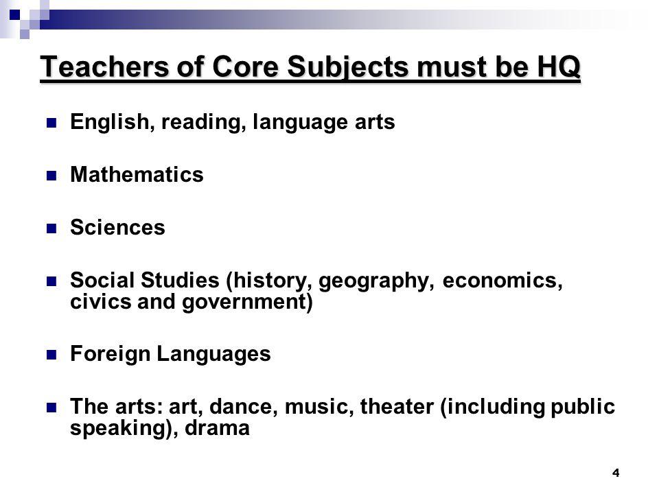 4 Teachers of Core Subjects must be HQ English, reading, language arts Mathematics Sciences Social Studies (history, geography, economics, civics and