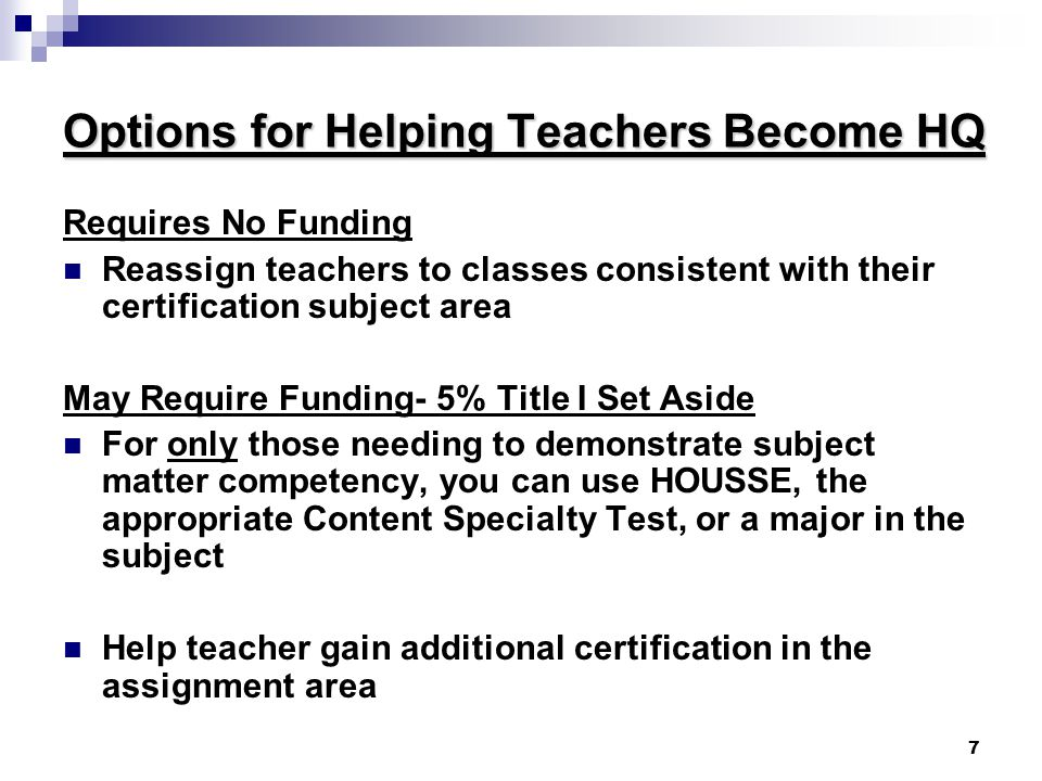 7 Options for Helping Teachers Become HQ Requires No Funding Reassign teachers to classes consistent with their certification subject area May Require