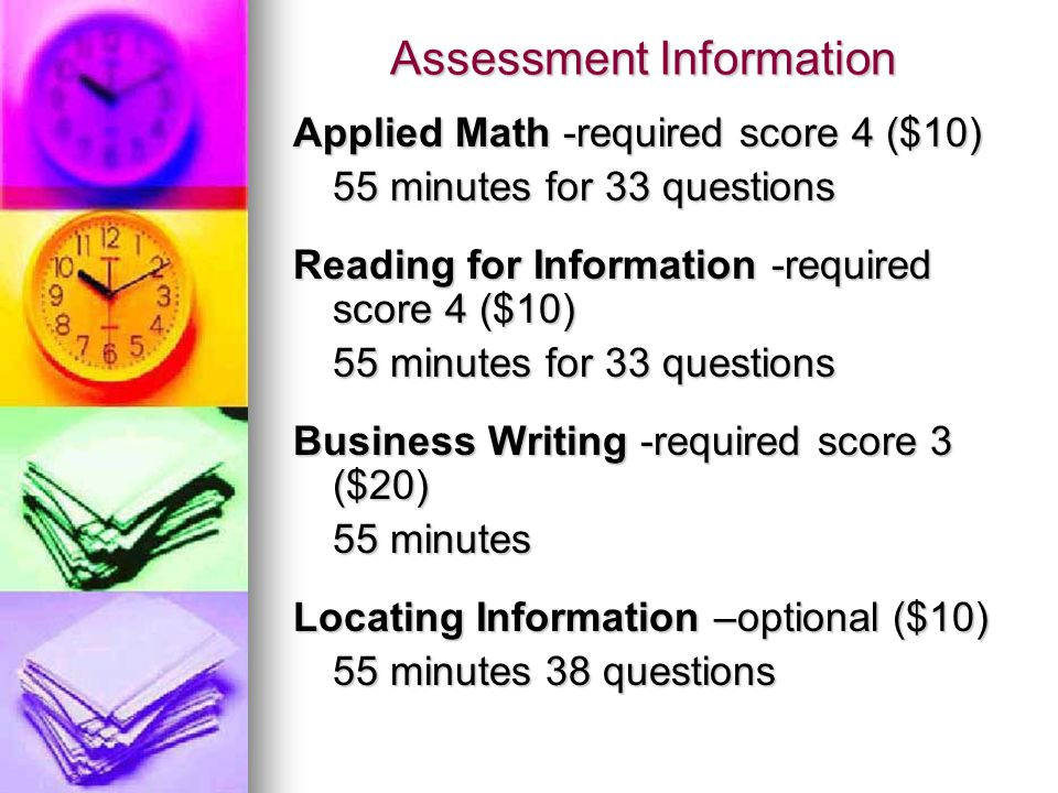 Assessment Information Applied Math -required score 4 ($10) 55 minutes for 33 questions Reading for Information -required score 4 ($10) 55 minutes for 33 questions Business Writing -required score 3 ($20) 55 minutes Locating Information –optional ($10) 55 minutes 38 questions
