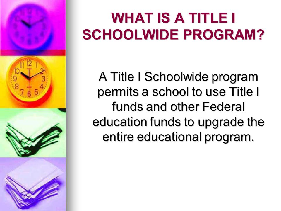 TITLE I SCHOOLWIDE PROGRAMS Provide Flexibility Provide Flexibility Built on schoolwide reform strategies, rather than add-on services Built on schoolwide reform strategies, rather than add-on services Programs do not have to identify particular children as eligible for services Programs do not have to identify particular children as eligible for services