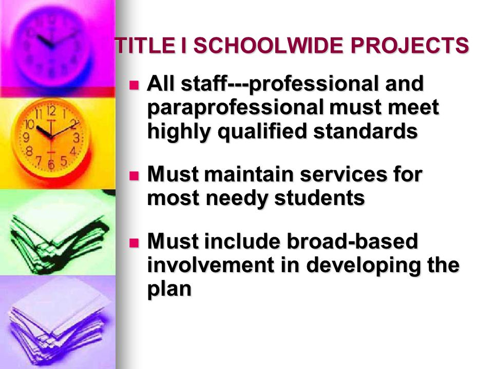 TITLE I SCHOOLWIDE PROJECTS All staff---professional and paraprofessional must meet highly qualified standards All staff---professional and paraprofessional must meet highly qualified standards Must maintain services for most needy students Must maintain services for most needy students Must include broad-based involvement in developing the plan Must include broad-based involvement in developing the plan