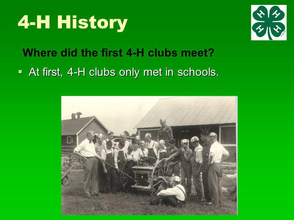 4-H History  At first, 4-H clubs only met in schools. Where did the first 4-H clubs meet