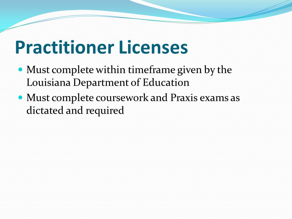 Practitioner Licenses Must complete within timeframe given by the Louisiana Department of Education Must complete coursework and Praxis exams as dictated and required